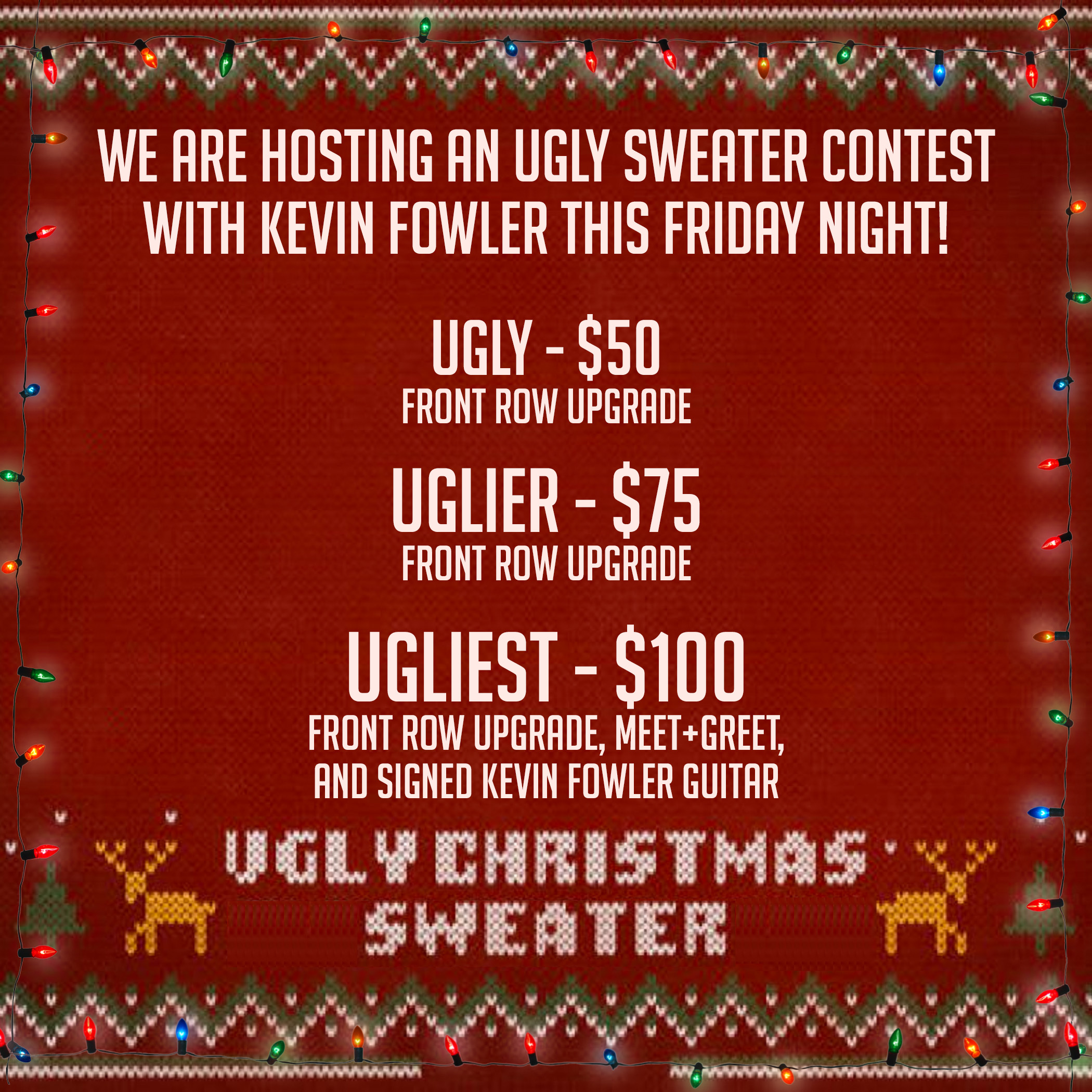 We are hosting an ugly Christmas Sweater Contest with Kevin Fowler this Friday Night! Ugly - $50 Front Row Upgrade,  Uglier - $75 Front Row Upgrade  Ugliest - $100 Front Row Upgrade, Meet+Greet, & signed Kevin Fowler guitar